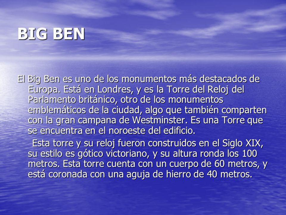 BIG BEN El Big Ben es uno de los monumentos más destacados de Europa. Está en Londres, y es la Torre del Reloj del Parlamento británico, otro de los m
