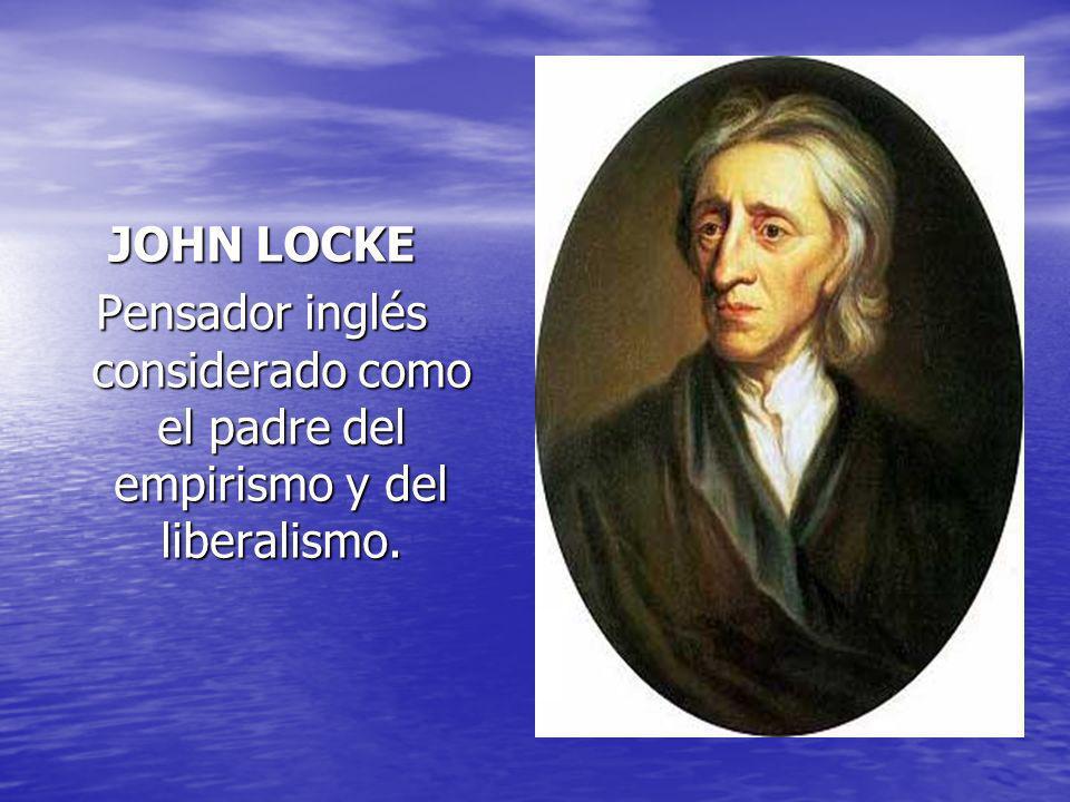 JOHN LOCKE Pensador inglés considerado como el padre del empirismo y del liberalismo.