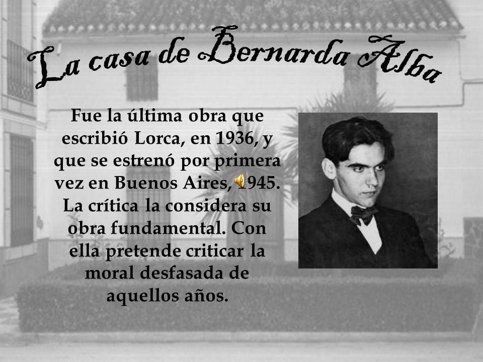 Fue la última obra que escribió Lorca, en 1936, y que se estrenó por primera vez en Buenos Aires, 1945. La crítica la considera su obra fundamental. C