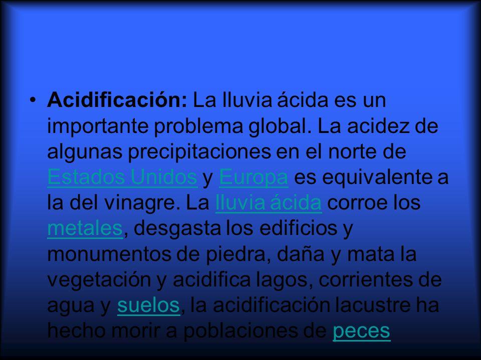 Acidificación: La lluvia ácida es un importante problema global. La acidez de algunas precipitaciones en el norte de Estados Unidos y Europa es equiva