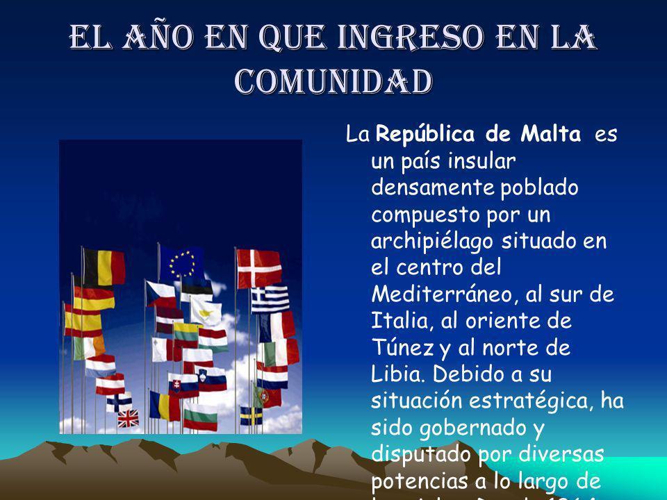 El año en que ingreso en la comunidad La República de Malta es un país insular densamente poblado compuesto por un archipiélago situado en el centro d