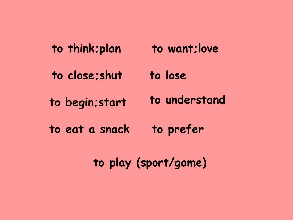 to think;plan to close;shut to begin;start to eat a snack to want;love to lose to understand to prefer to play (sport/game)