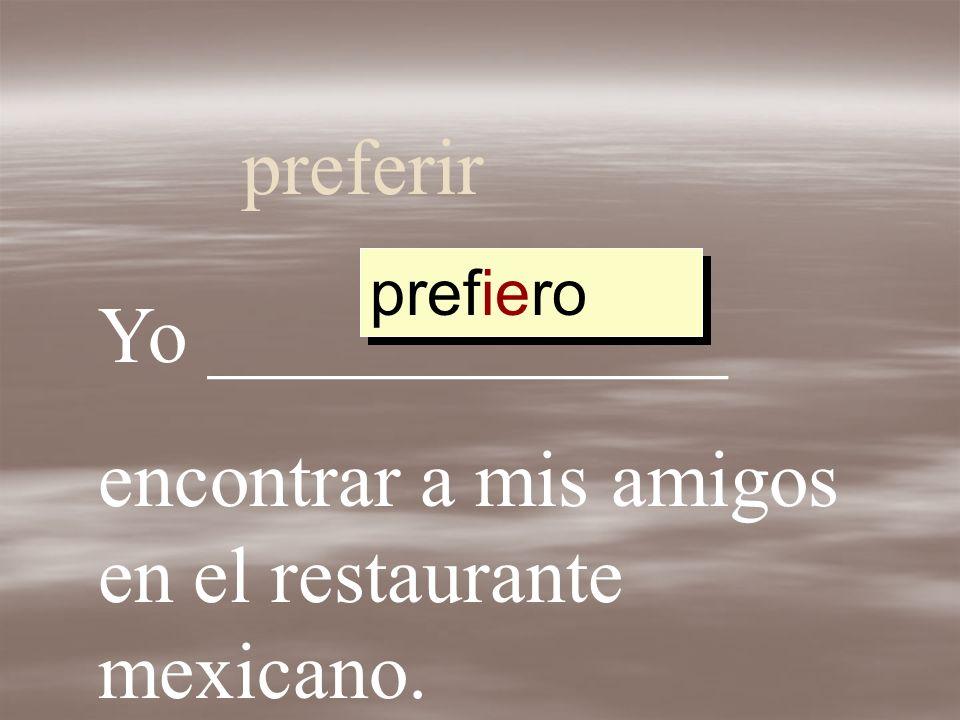 preferir Yo _____________ encontrar a mis amigos en el restaurante mexicano. preferir prefer prefier prefiero