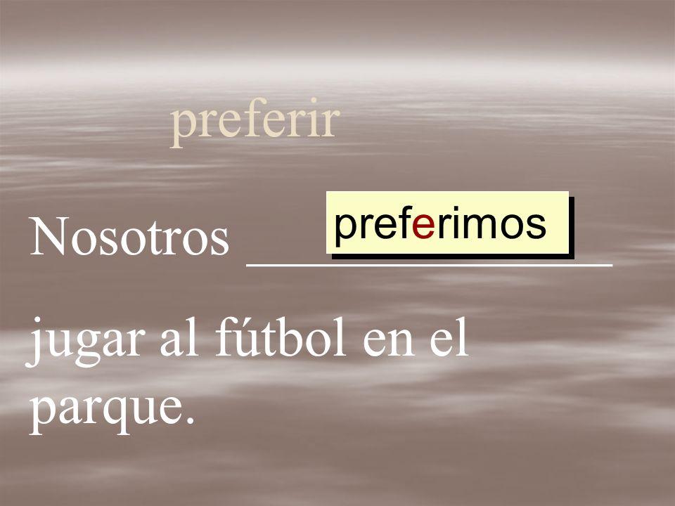 preferir Nosotros _____________ jugar al fútbol en el parque. preferimos