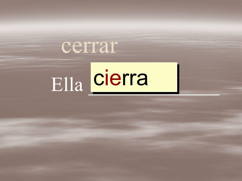 cerrar Ella _____________ cerrar cerr cierr cierra