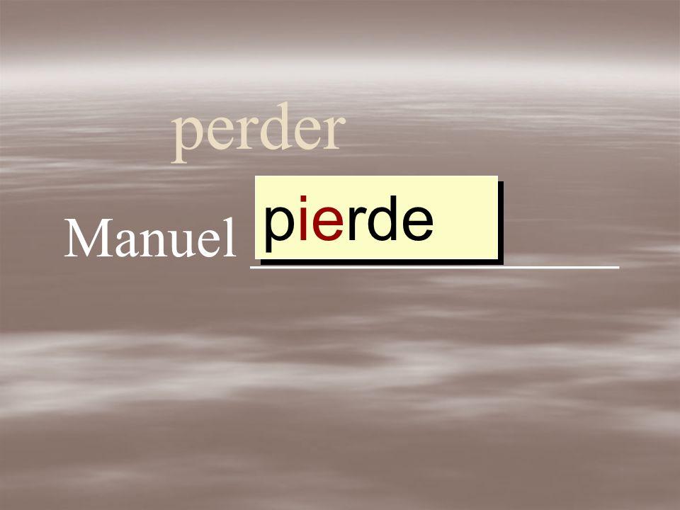 perder Manuel _____________ perder perd pierd pierde