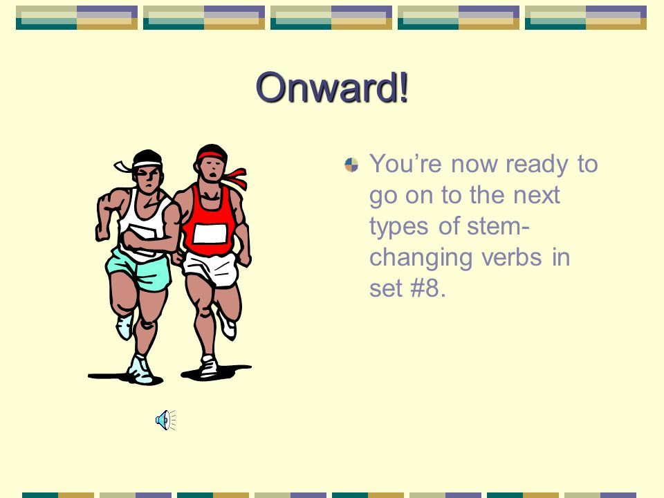 Onward! Youre now ready to go on to the next types of stem- changing verbs in set #8.