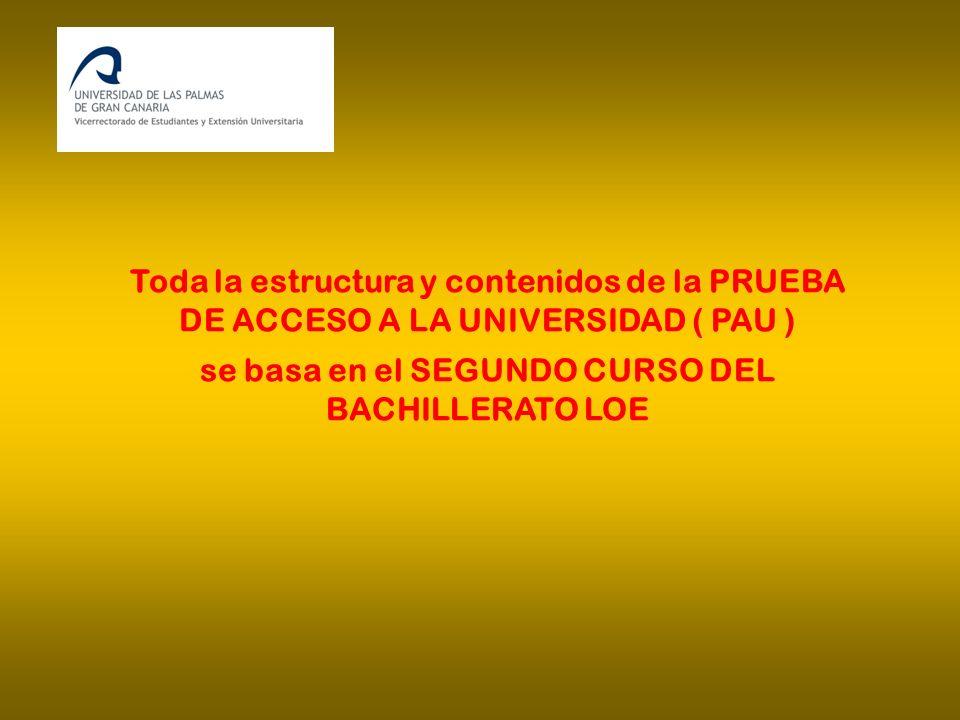 Toda la estructura y contenidos de la PRUEBA DE ACCESO A LA UNIVERSIDAD ( PAU ) se basa en el SEGUNDO CURSO DEL BACHILLERATO LOE