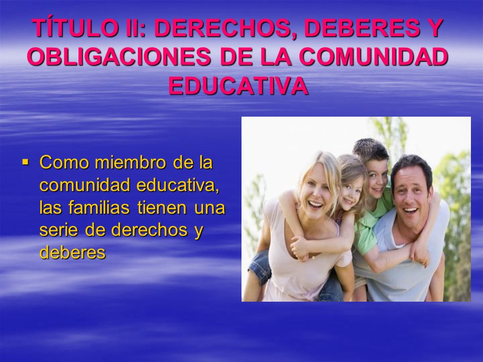 TÍTULO II: DERECHOS, DEBERES Y OBLIGACIONES DE LA COMUNIDAD EDUCATIVA Como miembro de la comunidad educativa, las familias tienen una serie de derecho