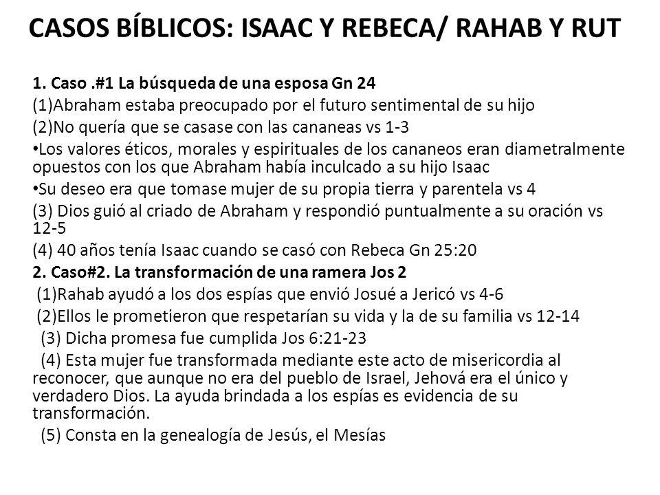 CASOS BÍBLICOS: ISAAC Y REBECA/ RAHAB Y RUT 1. Caso.#1 La búsqueda de una esposa Gn 24 (1)Abraham estaba preocupado por el futuro sentimental de su hi