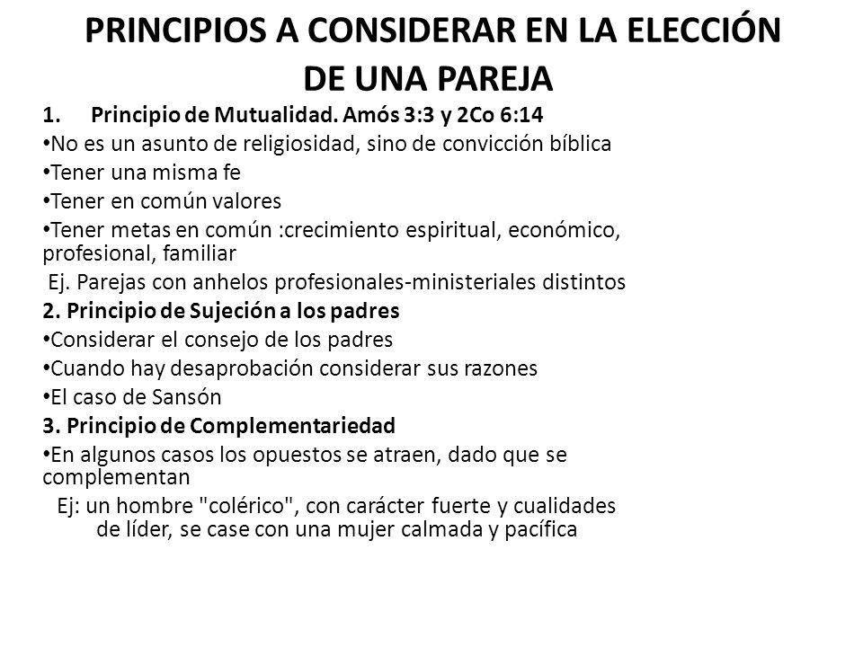 PRINCIPIOS A CONSIDERAR EN LA ELECCIÓN DE UNA PAREJA 1.Principio de Mutualidad. Amós 3:3 y 2Co 6:14 No es un asunto de religiosidad, sino de convicció