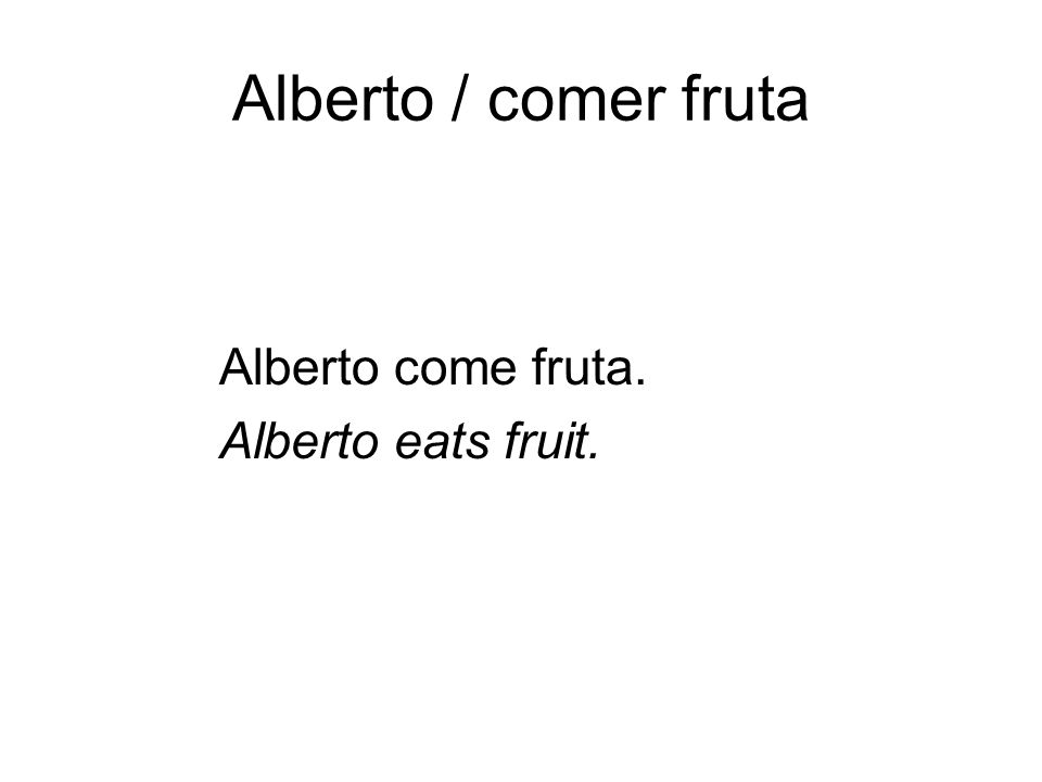 Alberto / comer fruta Alberto come fruta. Alberto eats fruit. per. 2 ended here