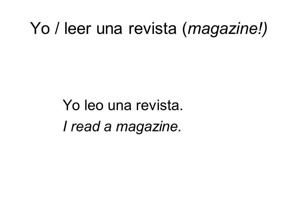 Yo / leer una revista (magazine!) Yo leo una revista. I read a magazine. Period 8 here