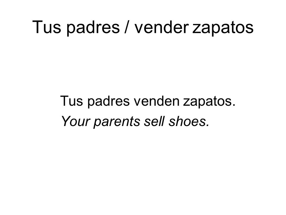 Tus padres / vender zapatos Tus padres venden zapatos. Your parents sell shoes.