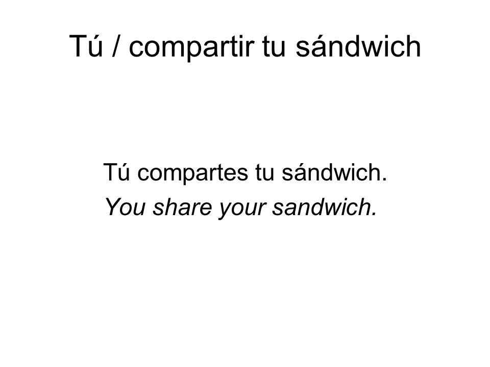 Tú / compartir tu sándwich Tú compartes tu sándwich. You share your sandwich.