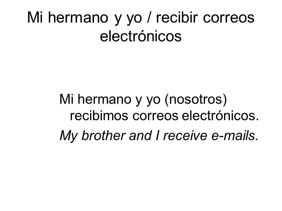 Mi hermano y yo / recibir correos electrónicos Mi hermano y yo (nosotros) recibimos correos electrónicos. My brother and I receive e-mails.