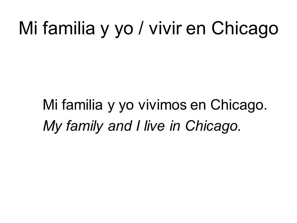 Mi familia y yo / vivir en Chicago Mi familia y yo vivimos en Chicago. My family and I live in Chicago.