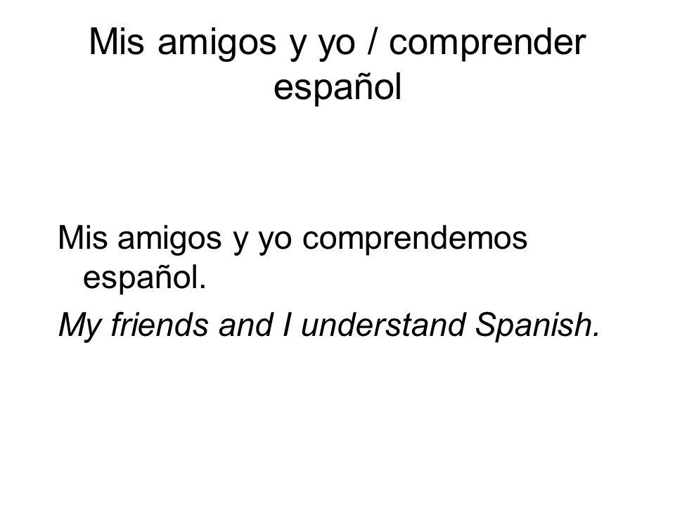 Mis amigos y yo / comprender español Mis amigos y yo comprendemos español. My friends and I understand Spanish.