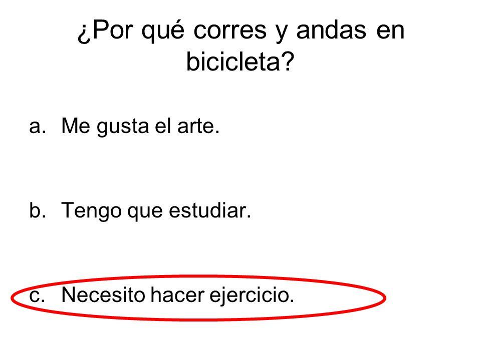 ¿Por qué corres y andas en bicicleta? a.Me gusta el arte. b.Tengo que estudiar. c.Necesito hacer ejercicio.