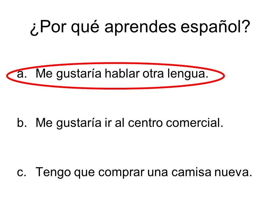 ¿Por qué aprendes español? a.Me gustaría hablar otra lengua. b.Me gustaría ir al centro comercial. c.Tengo que comprar una camisa nueva.