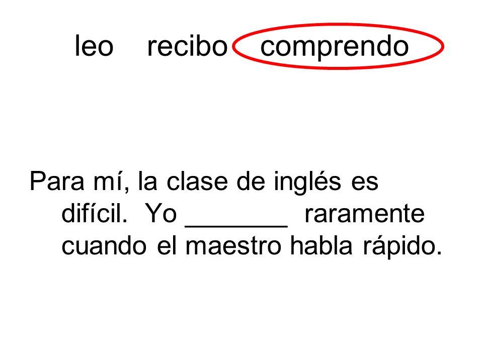 leo recibo comprendo Para mí, la clase de inglés es difícil. Yo _______ raramente cuando el maestro habla rápido.