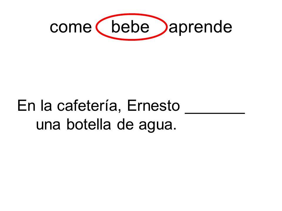 come bebe aprende En la cafetería, Ernesto _______ una botella de agua.