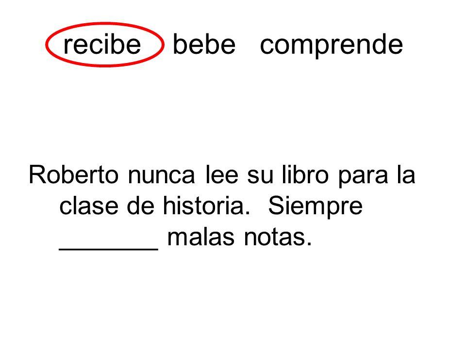 recibe bebe comprende Roberto nunca lee su libro para la clase de historia. Siempre _______ malas notas.