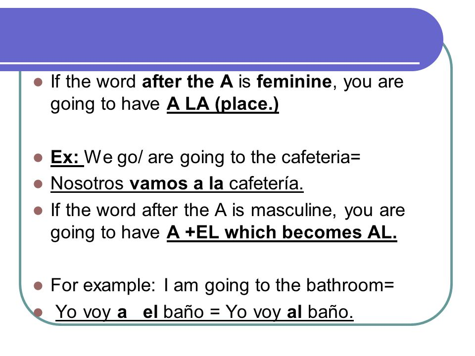 If the word after the A is feminine, you are going to have A LA (place.) Ex: We go/ are going to the cafeteria= Nosotros vamos a la cafetería. If the