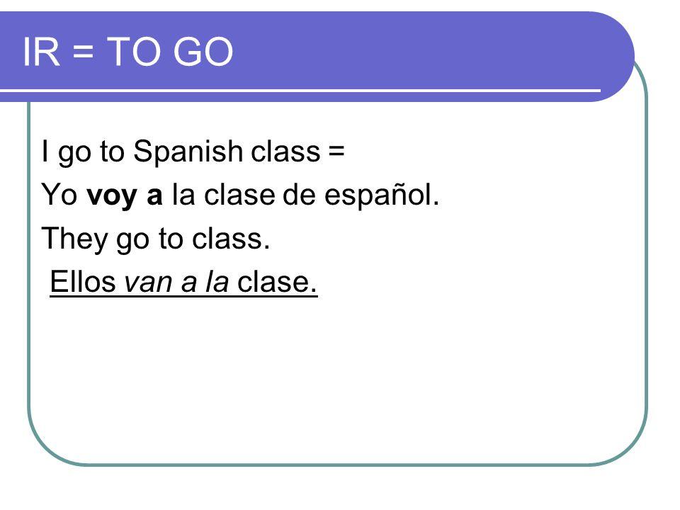IR = TO GO I go to Spanish class = Yo voy a la clase de español. They go to class. Ellos van a la clase.