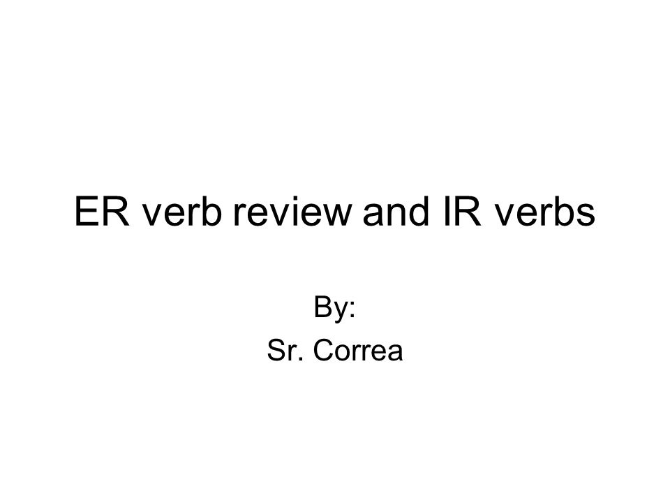 ER verb review and IR verbs By: Sr. Correa