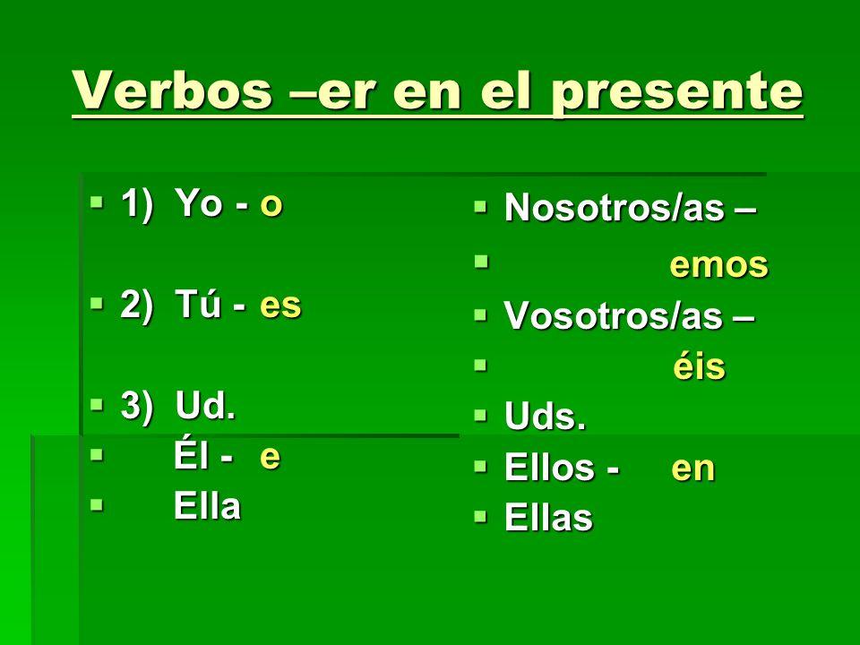 Verbos –er en el presente 1) Yo -o 1) Yo -o 2) Tú -es 2) Tú -es 3) Ud. 3) Ud. Él - e Él - e Ella Ella Nosotros/as – Nosotros/as – emos emos Vosotros/a