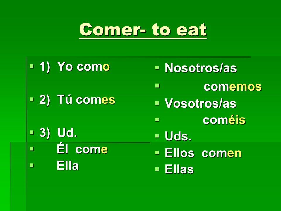Comer- to eat 1) Yo como 1) Yo como 2) Tú comes 2) Tú comes 3) Ud. 3) Ud. Él come Él come Ella Ella Nosotros/as Nosotros/as comemos comemos Vosotros/a