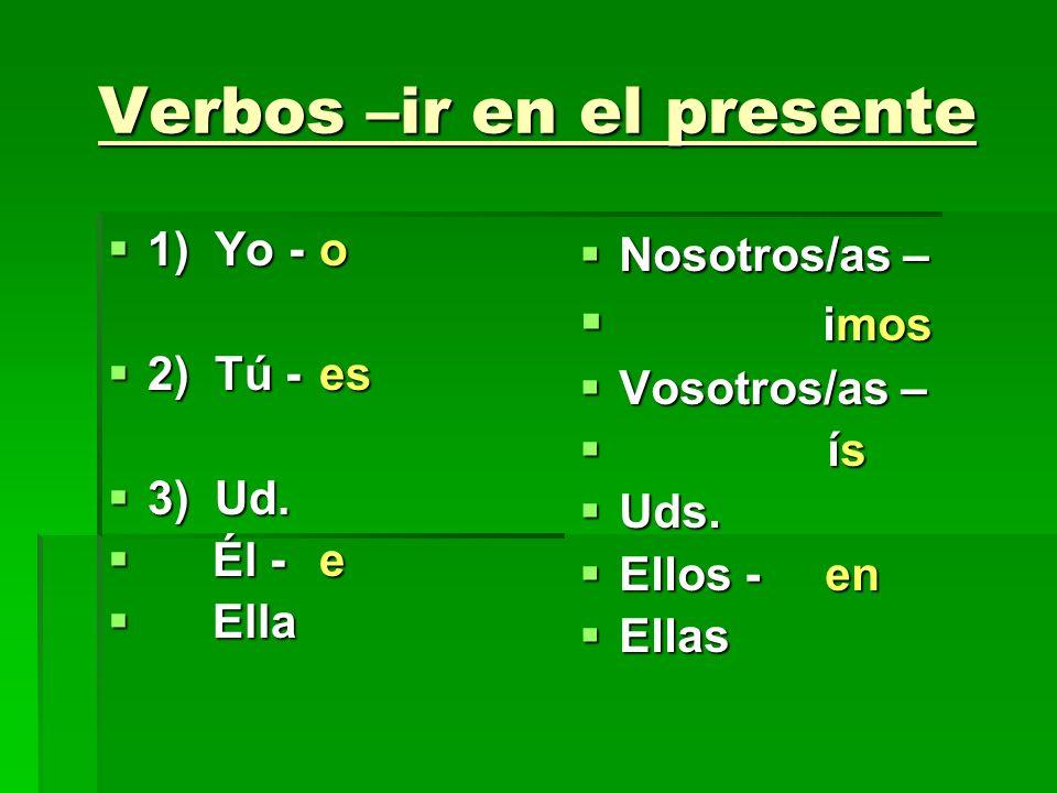 Verbos –ir en el presente 1) Yo -o 1) Yo -o 2) Tú -es 2) Tú -es 3) Ud. 3) Ud. Él - e Él - e Ella Ella Nosotros/as – Nosotros/as – imos imos Vosotros/a