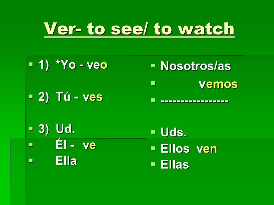 Ver- to see/ to watch 1) *Yo - veo 1) *Yo - veo 2) Tú -ves 2) Tú -ves 3) Ud. 3) Ud. Él - ve Él - ve Ella Ella Nosotros/as Nosotros/as v emos v emos --