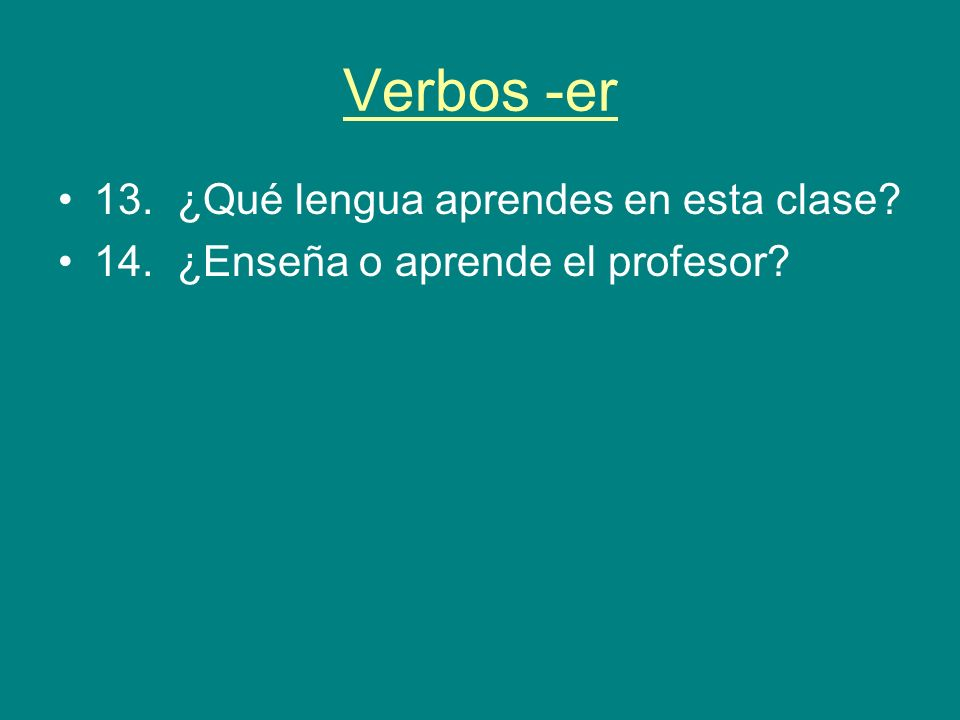 Verbos -er 13. ¿Qué lengua aprendes en esta clase? 14. ¿Enseña o aprende el profesor?