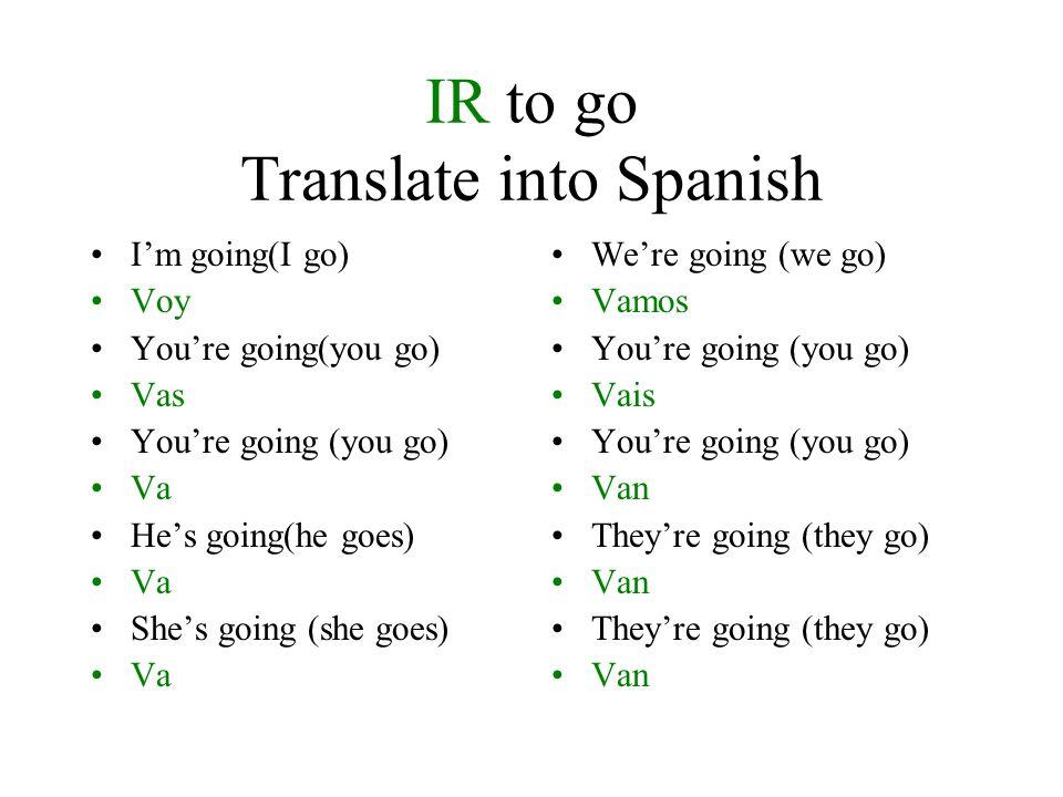 To go (IR) Supply the correct pronoun. Voy Yo voy Vas Tú vas Va Ud va Va Él va Va Ella va Vamos Nosotros vamos Vais Vosotros vais Van Uds van Van Ello