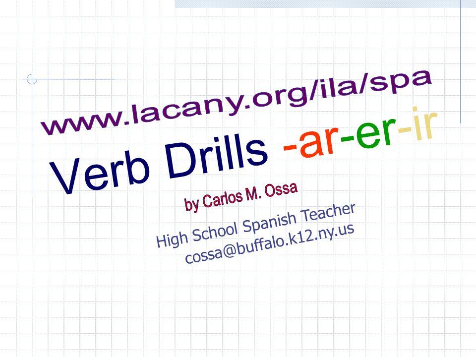 V e r b D r i l l s - a r - e r - i r High School Spanish Teacher cossa@buffalo.k12.ny.us