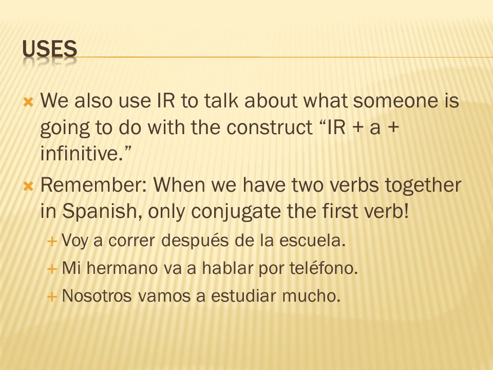 We also use IR to talk about what someone is going to do with the construct IR + a + infinitive. Remember: When we have two verbs together in Spanish,