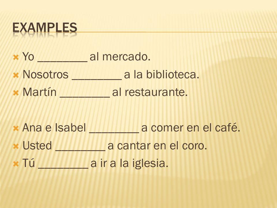 Yo ________ al mercado. Nosotros ________ a la biblioteca. Martín ________ al restaurante. Ana e Isabel ________ a comer en el café. Usted ________ a