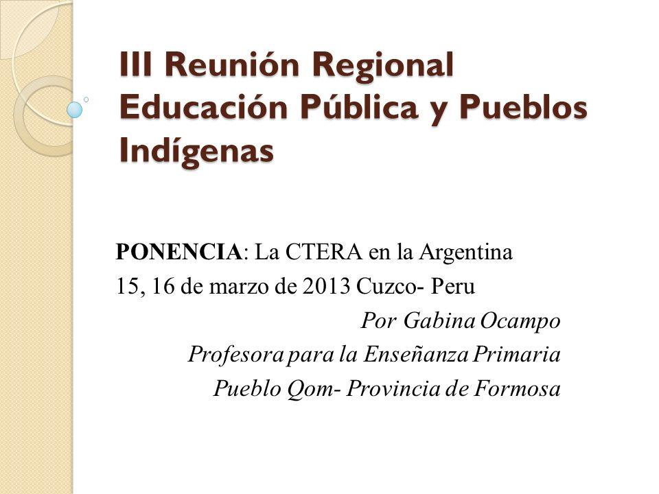 III Reunión Regional Educación Pública y Pueblos Indígenas PONENCIA: La CTERA en la Argentina 15, 16 de marzo de 2013 Cuzco- Peru Por Gabina Ocampo Pr