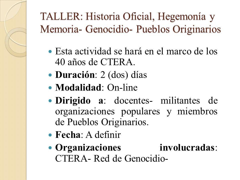 TALLER: Historia Oficial, Hegemonía y Memoria- Genocidio- Pueblos Originarios Esta actividad se hará en el marco de los 40 años de CTERA. Duración: 2
