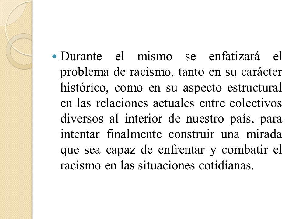 Durante el mismo se enfatizará el problema de racismo, tanto en su carácter histórico, como en su aspecto estructural en las relaciones actuales entre