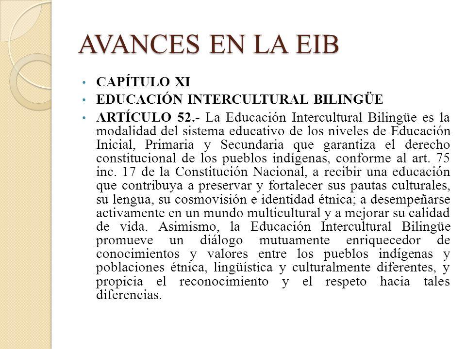 AVANCES EN LA EIB CAPÍTULO XI EDUCACIÓN INTERCULTURAL BILINGÜE ARTÍCULO 52.- La Educación Intercultural Bilingüe es la modalidad del sistema educativo