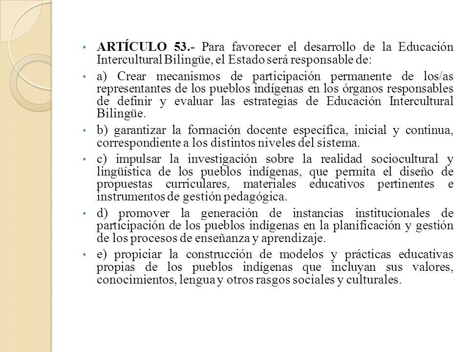 ARTÍCULO 53.- Para favorecer el desarrollo de la Educación Intercultural Bilingüe, el Estado será responsable de: a) Crear mecanismos de participación