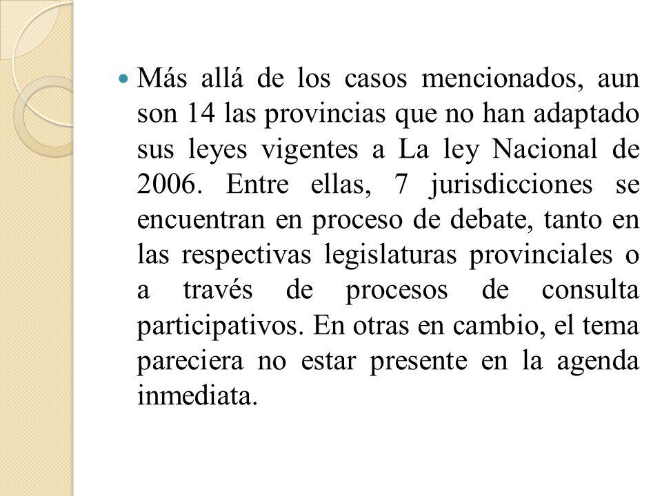 Más allá de los casos mencionados, aun son 14 las provincias que no han adaptado sus leyes vigentes a La ley Nacional de 2006. Entre ellas, 7 jurisdic