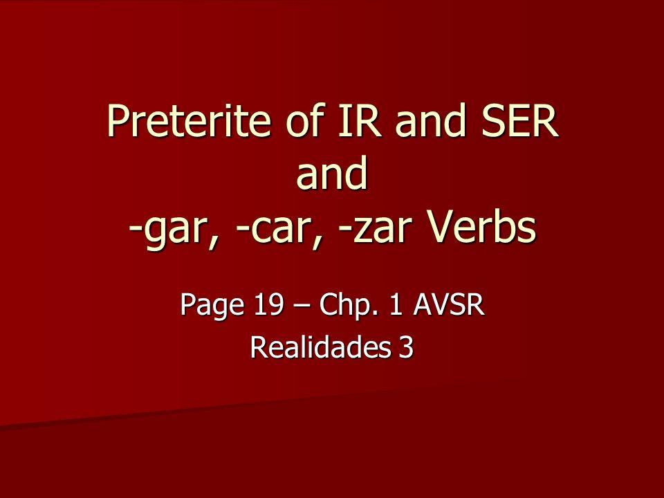 Preterite of IR and SER and -gar, -car, -zar Verbs Page 19 – Chp. 1 AVSR Realidades 3