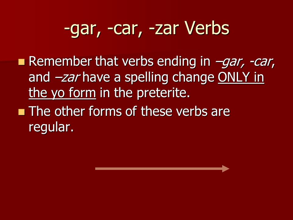 -gar, -car, -zar Verbs Remember that verbs ending in –gar, -car, and –zar have a spelling change ONLY in the yo form in the preterite. Remember that v