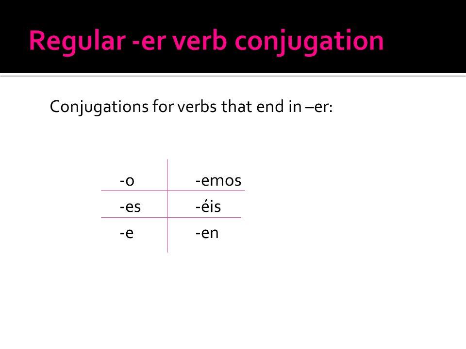 Conjugations for verbs that end in –er: -o -emos -es -éis -e -en
