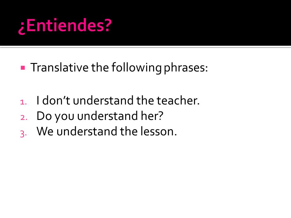 Translative the following phrases: 1. I dont understand the teacher. 2. Do you understand her? 3. We understand the lesson.