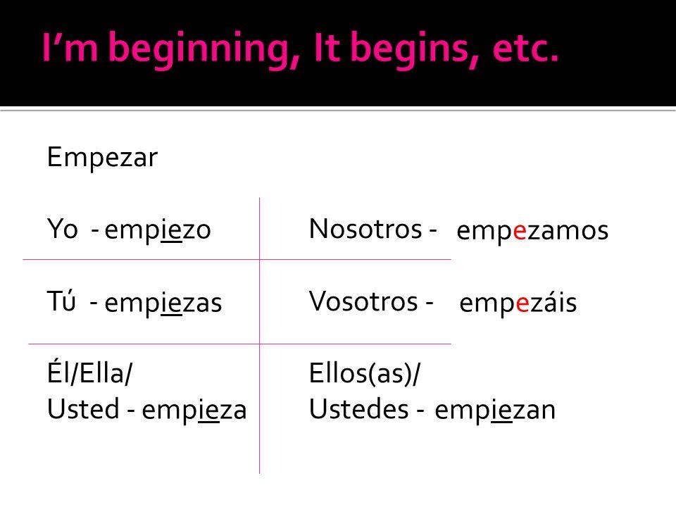 Empezar Yo - Nosotros - Tú - Vosotros - Él/Ella/Ellos(as)/ Usted - Ustedes - empiezo empiezas empieza empezamos empez á is empiezan